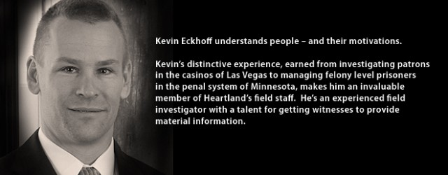 Kevin Eckhoff understands people – and their motivations.  His distinctive experience, earned from investigating patrons in the casinos of Las Vegas to managing felony level prisoners in the penal system of Minnesota, makes him an invaluable member of Heartland's field staff.  He's an experienced field investigator with a talent for getting witnesses to provide material information.