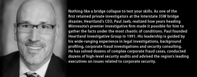 Nothing like a bridge collapse to test your skills. As one of the first retained private investigators at the Interstate 35W bridge disaster, Heartland's CEO, Paul Jaeb, realized how years heading Minnesota's premier investigative firm made it possible for him to gather the facts under the most chaotic of conditions. Paul founded Heartland Investigative Group in 1991. His leadership is guided by his wide-ranging experience in legal investigations, background profiling, corporate fraud investigations and security consulting. He has solved dozens […]